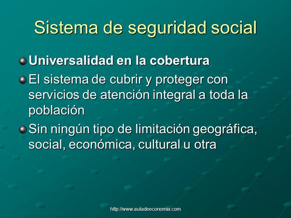 http://www.auladeeconomia.com Sistema de seguridad social Universalidad en la cobertura El sistema de cubrir y proteger con servicios de atención inte