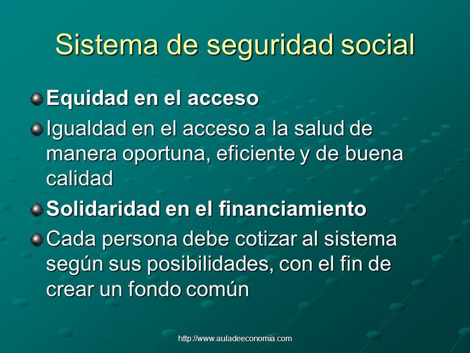 http://www.auladeeconomia.com Sistema de seguridad social Equidad en el acceso Igualdad en el acceso a la salud de manera oportuna, eficiente y de bue