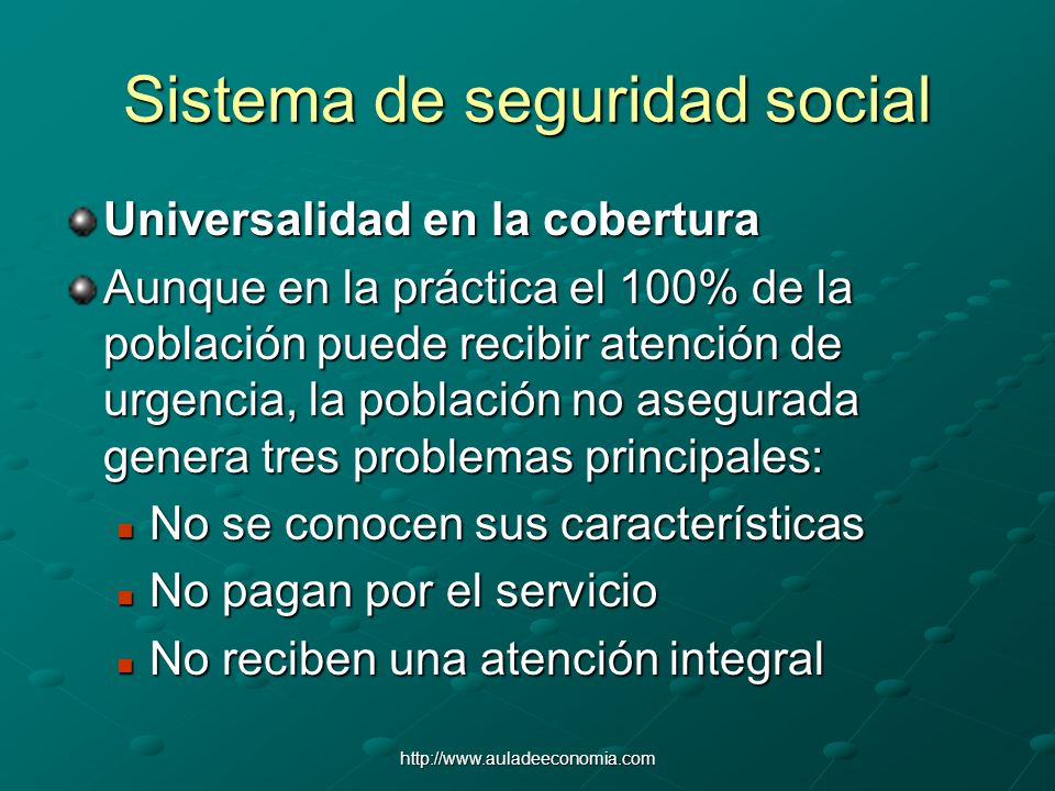 http://www.auladeeconomia.com Sistema de seguridad social Universalidad en la cobertura Aunque en la práctica el 100% de la población puede recibir at