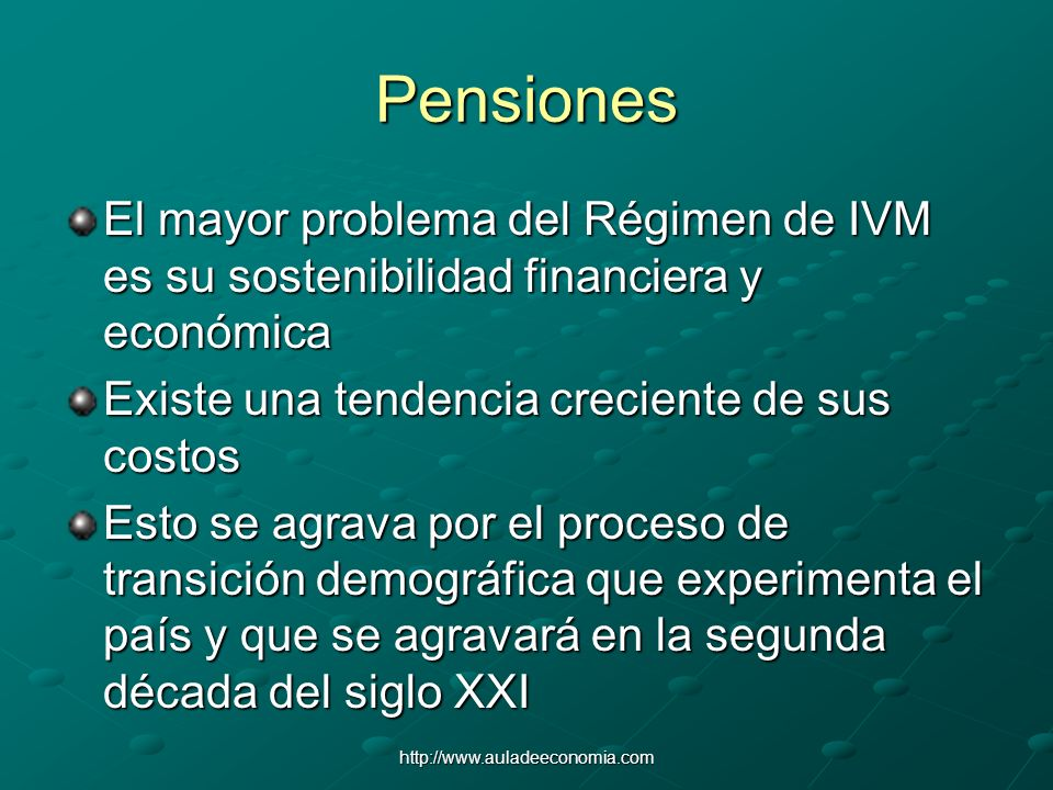 http://www.auladeeconomia.com Pensiones El mayor problema del Régimen de IVM es su sostenibilidad financiera y económica Existe una tendencia crecient