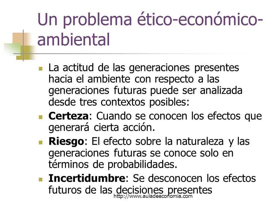 http://www.auladeeconomia.com Un problema ético-económico- ambiental La actitud de las generaciones presentes hacia el ambiente con respecto a las generaciones futuras puede ser analizada desde tres contextos posibles: Certeza: Cuando se conocen los efectos que generará cierta acción.