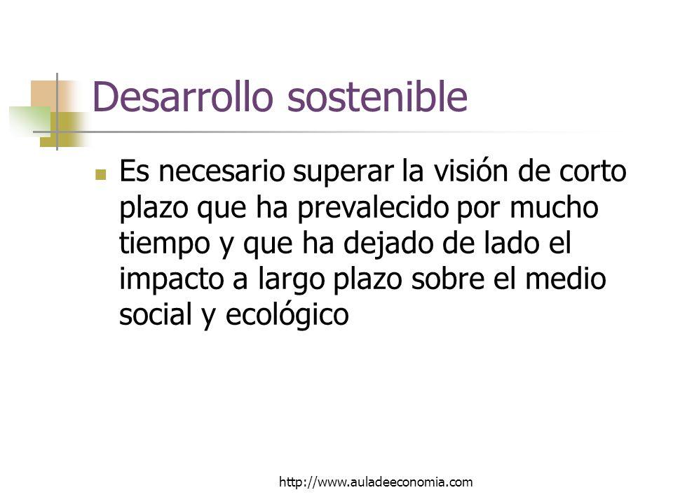 http://www.auladeeconomia.com Desarrollo sostenible Es necesario superar la visión de corto plazo que ha prevalecido por mucho tiempo y que ha dejado de lado el impacto a largo plazo sobre el medio social y ecológico