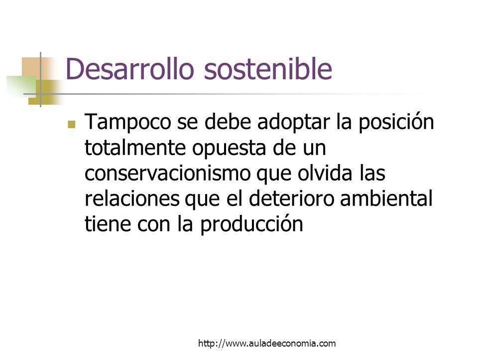 http://www.auladeeconomia.com Desarrollo sostenible Tampoco se debe adoptar la posición totalmente opuesta de un conservacionismo que olvida las relaciones que el deterioro ambiental tiene con la producción
