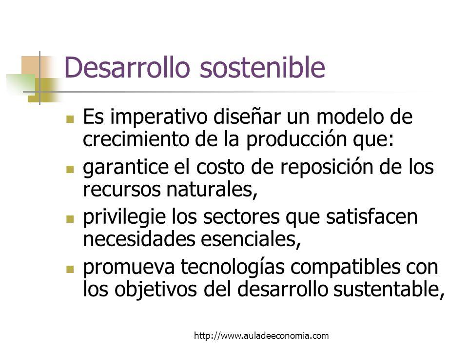http://www.auladeeconomia.com Desarrollo sostenible Es imperativo diseñar un modelo de crecimiento de la producción que: garantice el costo de reposición de los recursos naturales, privilegie los sectores que satisfacen necesidades esenciales, promueva tecnologías compatibles con los objetivos del desarrollo sustentable,