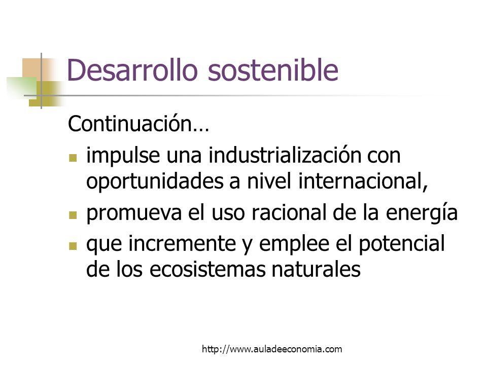 http://www.auladeeconomia.com Desarrollo sostenible Continuación… impulse una industrialización con oportunidades a nivel internacional, promueva el uso racional de la energía que incremente y emplee el potencial de los ecosistemas naturales