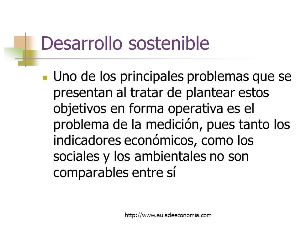 http://www.auladeeconomia.com Desarrollo sostenible Uno de los principales problemas que se presentan al tratar de plantear estos objetivos en forma operativa es el problema de la medición, pues tanto los indicadores económicos, como los sociales y los ambientales no son comparables entre sí