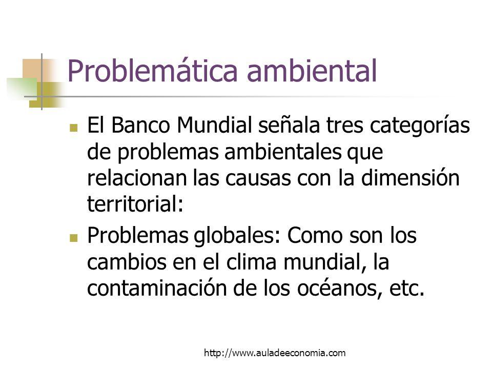 http://www.auladeeconomia.com Problemática ambiental El Banco Mundial señala tres categorías de problemas ambientales que relacionan las causas con la dimensión territorial: Problemas globales: Como son los cambios en el clima mundial, la contaminación de los océanos, etc.