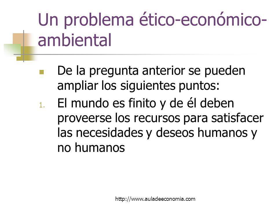 http://www.auladeeconomia.com Un problema ético-económico- ambiental De la pregunta anterior se pueden ampliar los siguientes puntos: 1.