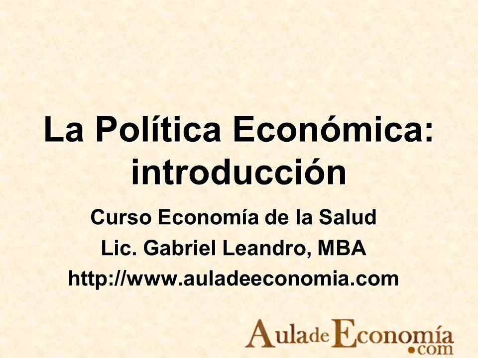 La Política Económica: introducción Curso Economía de la Salud Lic. Gabriel Leandro, MBA http://www.auladeeconomia.com