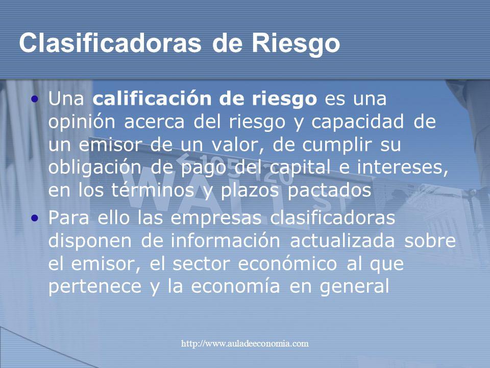http://www.auladeeconomia.com Clasificadoras de Riesgo Una calificación de riesgo es una opinión acerca del riesgo y capacidad de un emisor de un valo