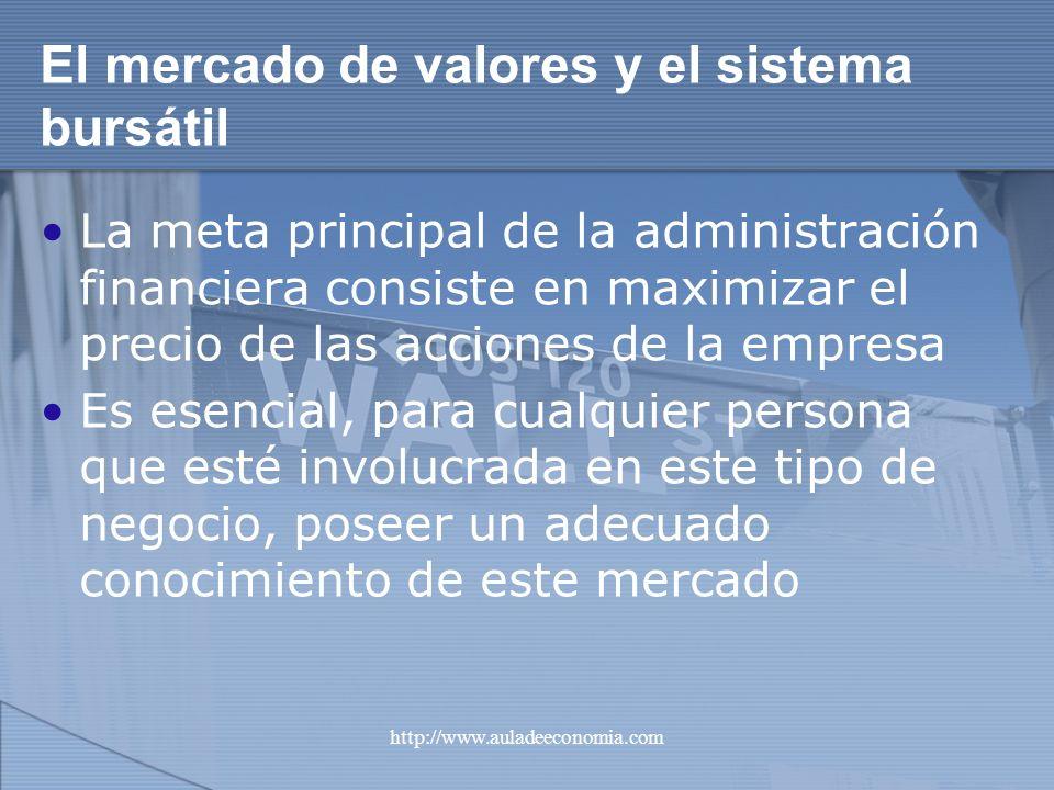 http://www.auladeeconomia.com El mercado de valores y el sistema bursátil La meta principal de la administración financiera consiste en maximizar el p