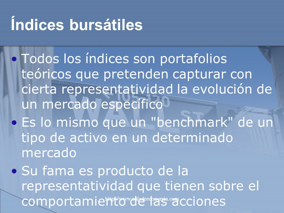 http://www.auladeeconomia.com Índices bursátiles Todos los índices son portafolios teóricos que pretenden capturar con cierta representatividad la evo