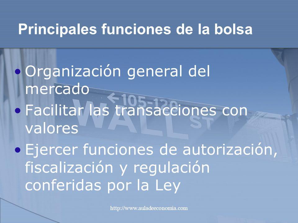 http://www.auladeeconomia.com Principales funciones de la bolsa Organización general del mercado Facilitar las transacciones con valores Ejercer funci