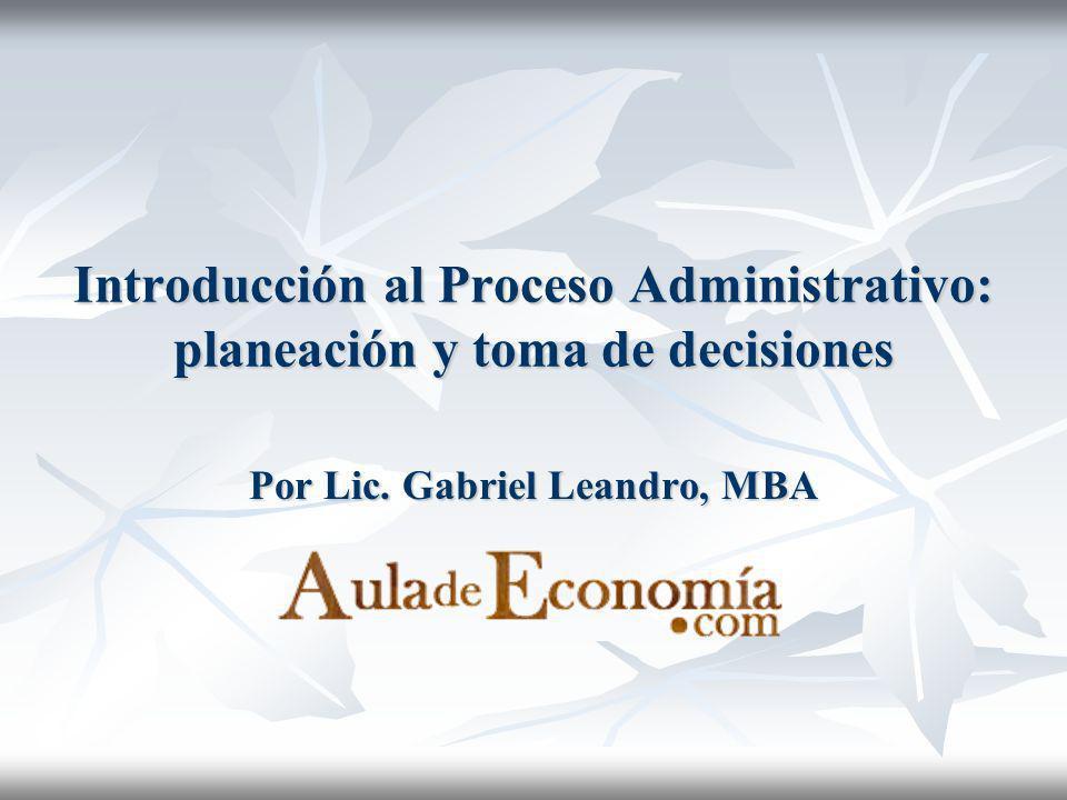 Introducción al Proceso Administrativo: planeación y toma de decisiones Por Lic. Gabriel Leandro, MBA