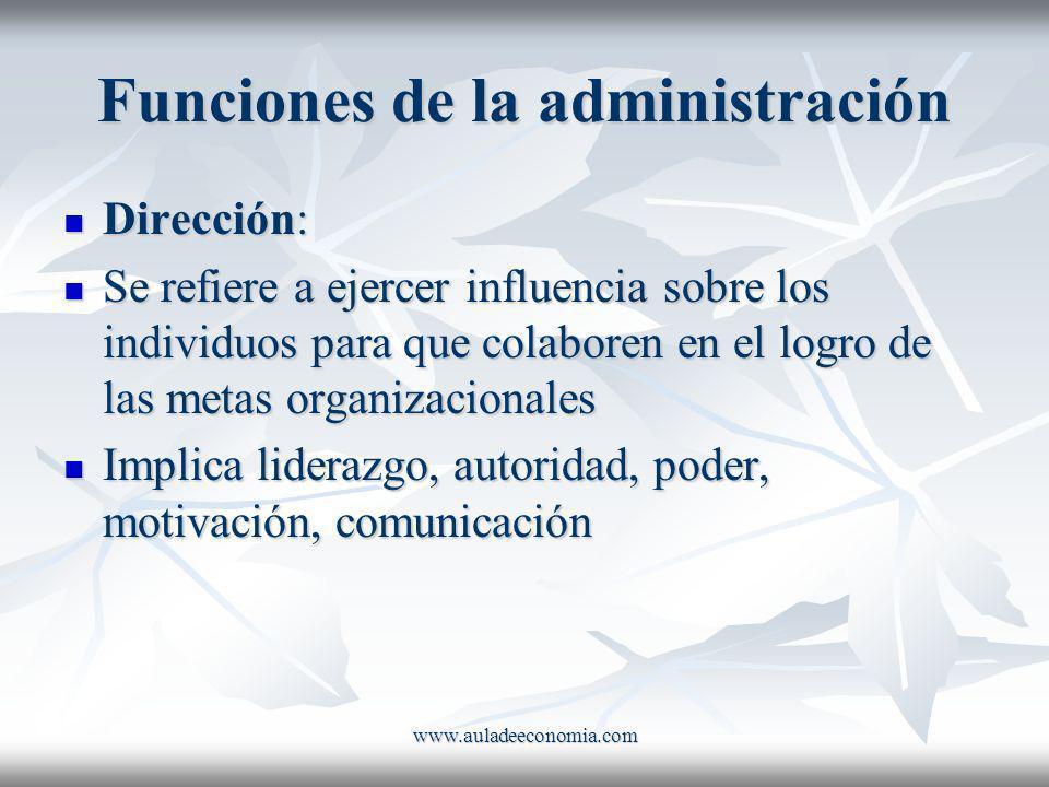 www.auladeeconomia.com Funciones de la administración Dirección: Dirección: Se refiere a ejercer influencia sobre los individuos para que colaboren en