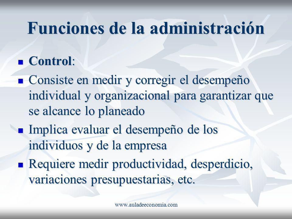 www.auladeeconomia.com Funciones de la administración Control: Control: Consiste en medir y corregir el desempeño individual y organizacional para gar