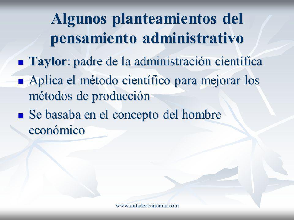 www.auladeeconomia.com Algunos planteamientos del pensamiento administrativo Taylor: padre de la administración científica Taylor: padre de la adminis
