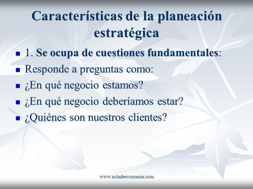 www.auladeeconomia.com Características de la planeación estratégica 1. Se ocupa de cuestiones fundamentales: 1. Se ocupa de cuestiones fundamentales: