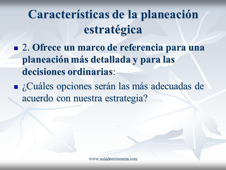 www.auladeeconomia.com Características de la planeación estratégica 2. Ofrece un marco de referencia para una planeación más detallada y para las deci