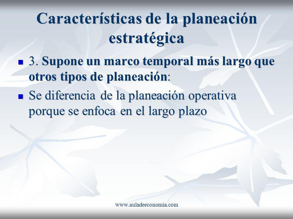 www.auladeeconomia.com Características de la planeación estratégica 3. Supone un marco temporal más largo que otros tipos de planeación: 3. Supone un