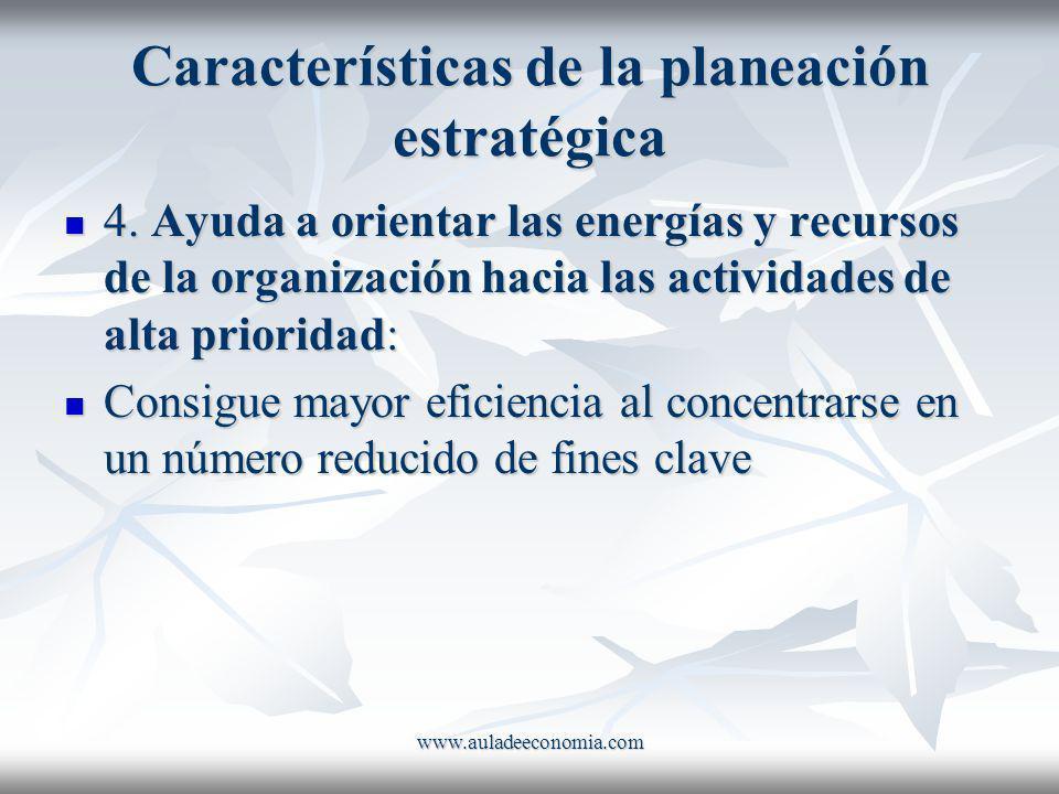 www.auladeeconomia.com Características de la planeación estratégica 4. Ayuda a orientar las energías y recursos de la organización hacia las actividad