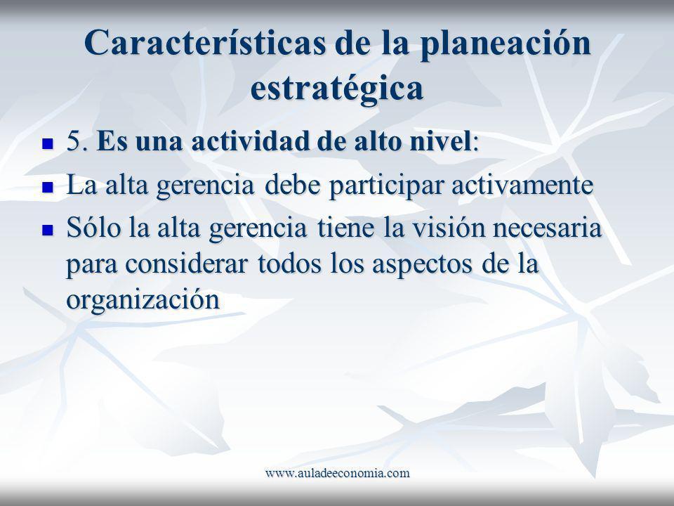 www.auladeeconomia.com Características de la planeación estratégica 5. Es una actividad de alto nivel: 5. Es una actividad de alto nivel: La alta gere
