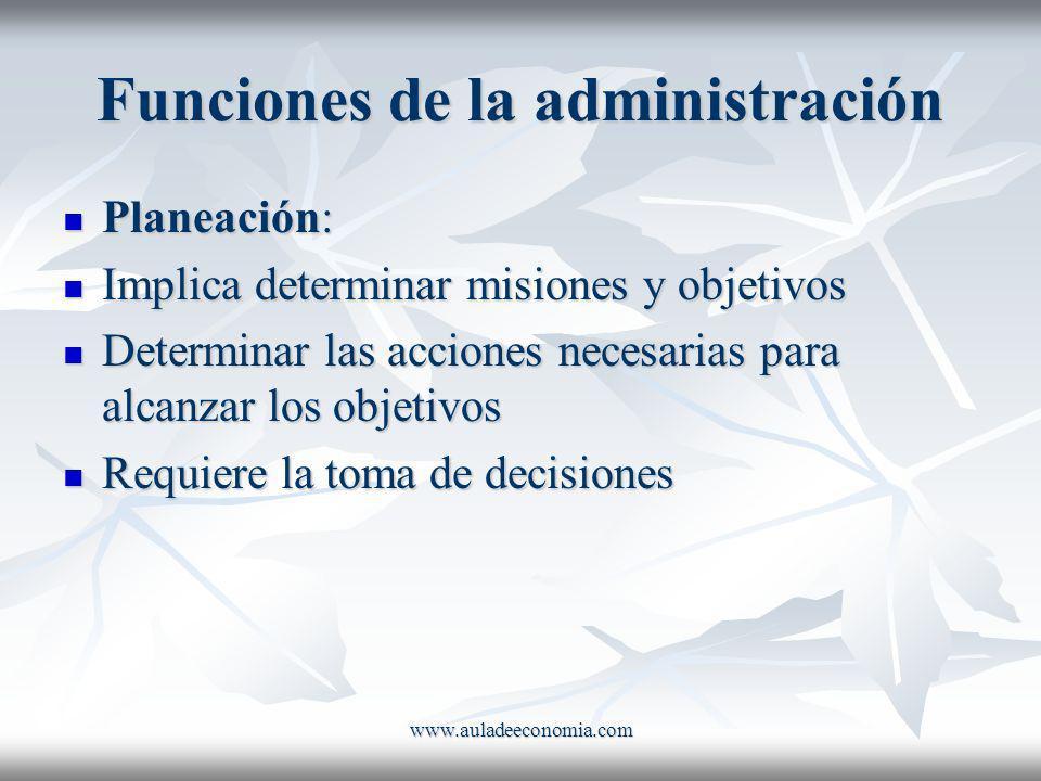 www.auladeeconomia.com Funciones de la administración Planeación: Planeación: Implica determinar misiones y objetivos Implica determinar misiones y ob