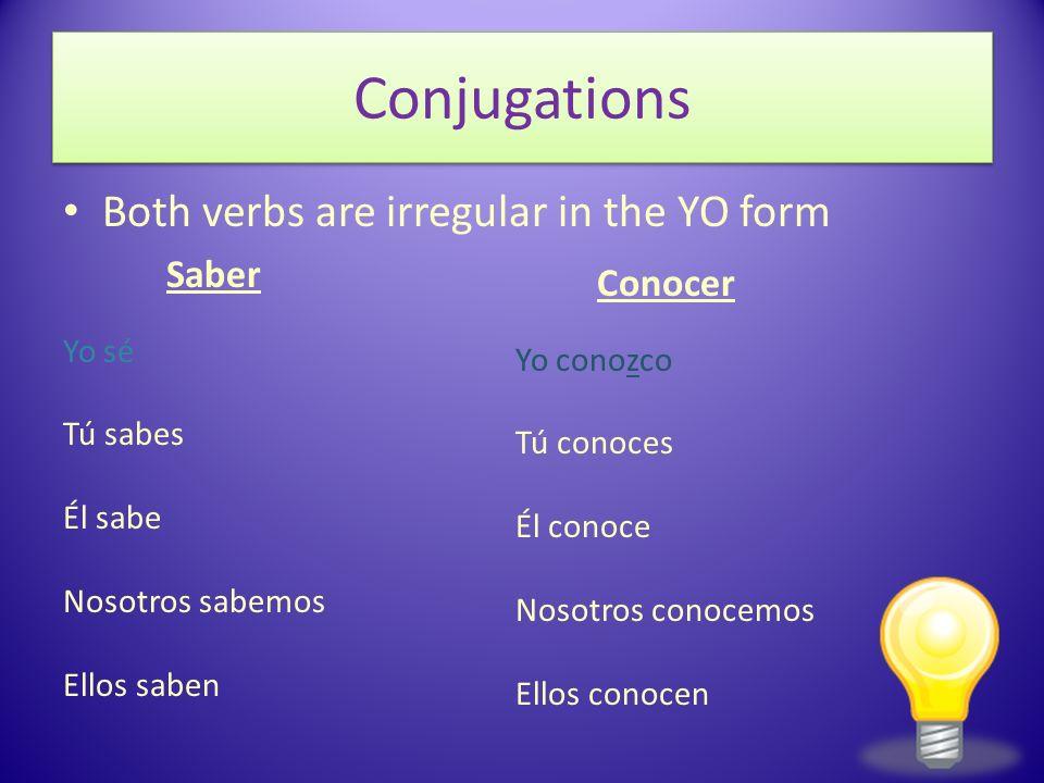 Conjugations Both verbs are irregular in the YO form Saber Yo sé Tú sabes Él sabe Nosotros sabemos Ellos saben Conocer Yo conozco Tú conoces Él conoce
