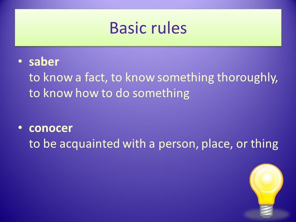 Basic rules saber to know a fact, to know something thoroughly, to know how to do something conocer to be acquainted with a person, place, or thing