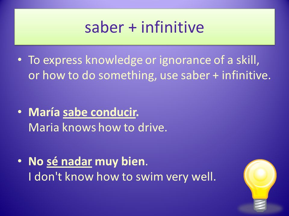 saber + infinitive To express knowledge or ignorance of a skill, or how to do something, use saber + infinitive. María sabe conducir. Maria knows how