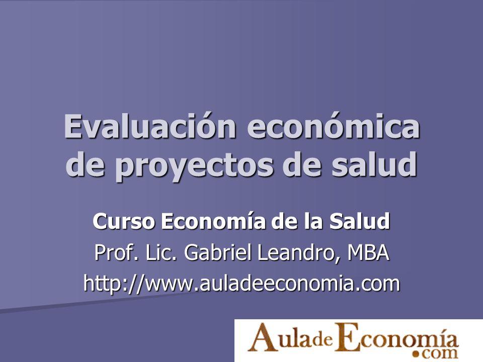 Evaluación económica de proyectos de salud Curso Economía de la Salud Prof. Lic. Gabriel Leandro, MBA http://www.auladeeconomia.com