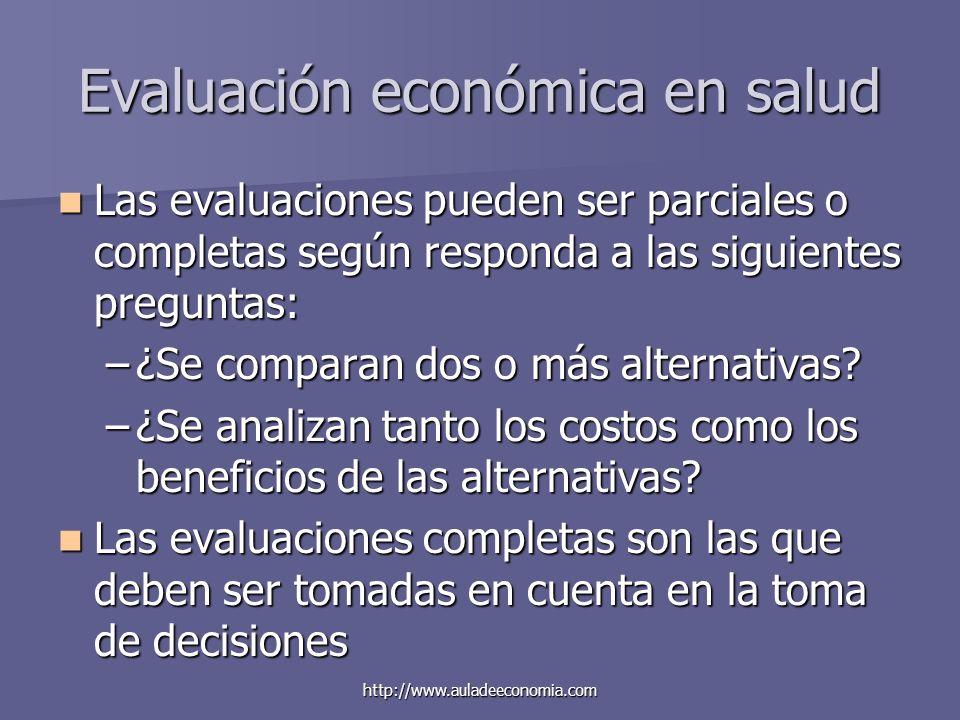 http://www.auladeeconomia.com Evaluación económica en salud Las evaluaciones pueden ser parciales o completas según responda a las siguientes pregunta