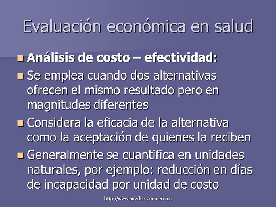 http://www.auladeeconomia.com Evaluación económica en salud Análisis de costo – efectividad: Análisis de costo – efectividad: Se emplea cuando dos alt