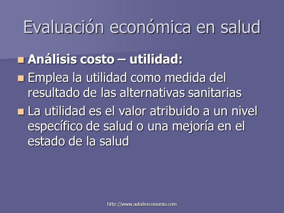 http://www.auladeeconomia.com Evaluación económica en salud Análisis costo – utilidad: Análisis costo – utilidad: Emplea la utilidad como medida del r