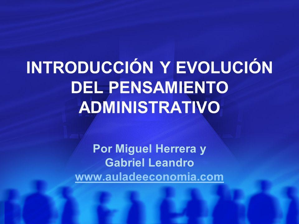 INTRODUCCIÓN Y EVOLUCIÓN DEL PENSAMIENTO ADMINISTRATIVO Por Miguel Herrera y Gabriel Leandro www.auladeeconomia.com