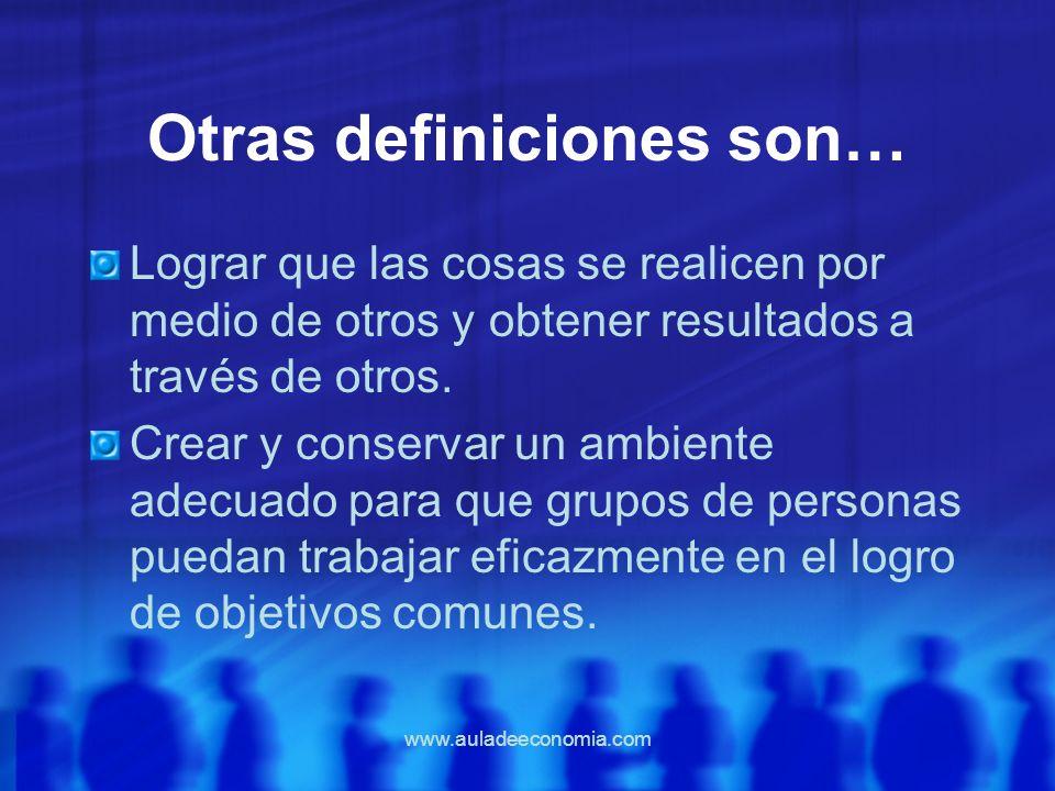 www.auladeeconomia.com Otras definiciones son… Lograr que las cosas se realicen por medio de otros y obtener resultados a través de otros. Crear y con
