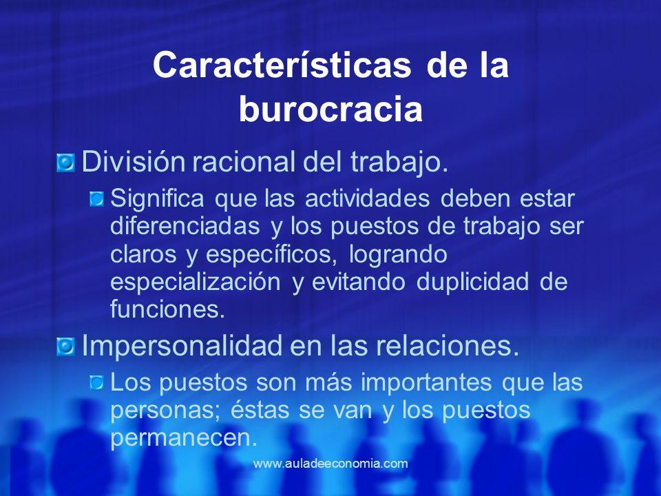 www.auladeeconomia.com Características de la burocracia División racional del trabajo. Significa que las actividades deben estar diferenciadas y los p