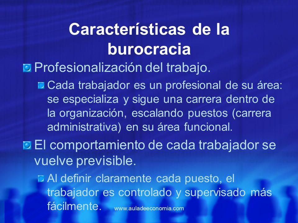 www.auladeeconomia.com Características de la burocracia Profesionalización del trabajo. Cada trabajador es un profesional de su área: se especializa y