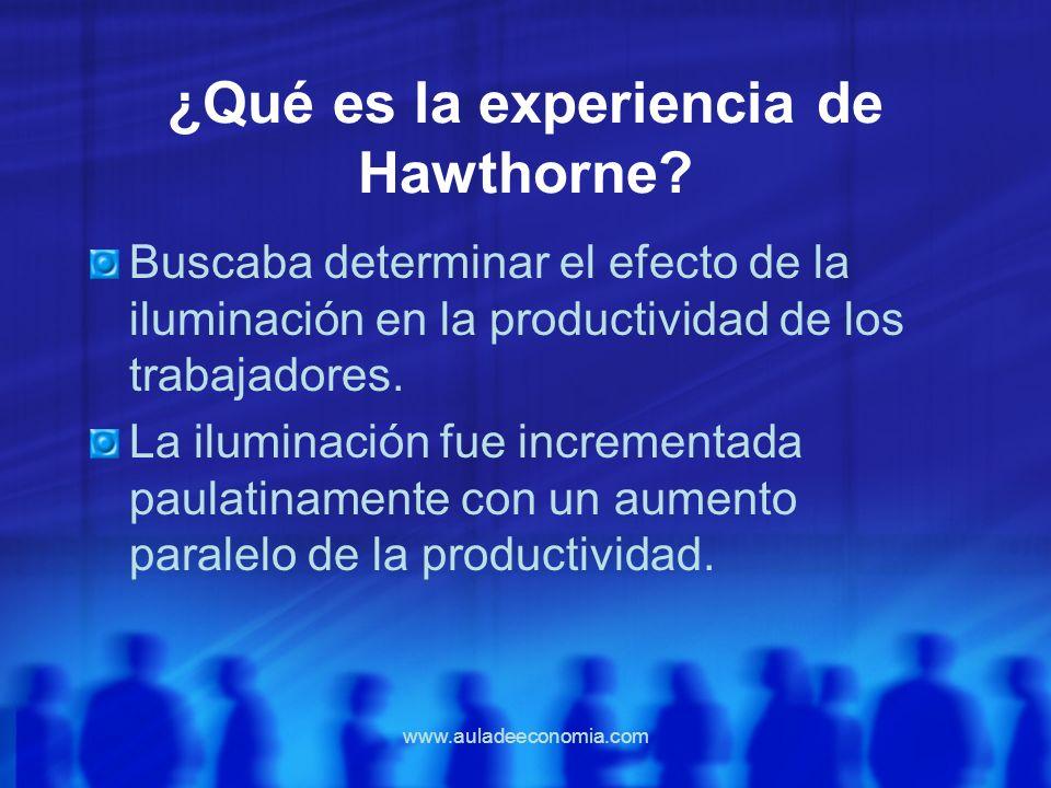 www.auladeeconomia.com ¿Qué es la experiencia de Hawthorne? Buscaba determinar el efecto de la iluminación en la productividad de los trabajadores. La