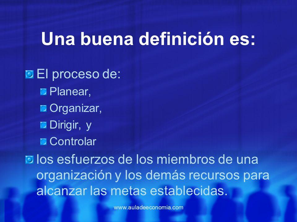 www.auladeeconomia.com Una buena definición es: El proceso de: Planear, Organizar, Dirigir, y Controlar los esfuerzos de los miembros de una organizac