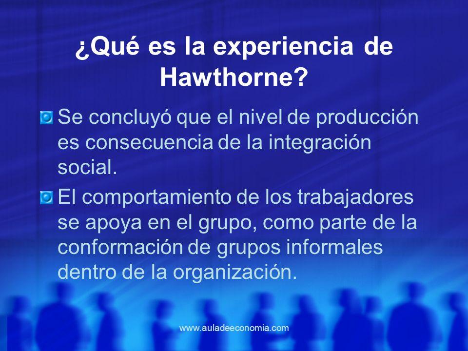 www.auladeeconomia.com ¿Qué es la experiencia de Hawthorne? Se concluyó que el nivel de producción es consecuencia de la integración social. El compor