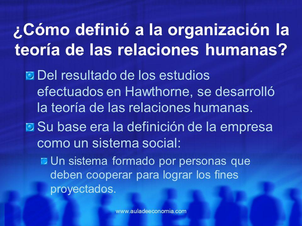 www.auladeeconomia.com ¿Cómo definió a la organización la teoría de las relaciones humanas? Del resultado de los estudios efectuados en Hawthorne, se