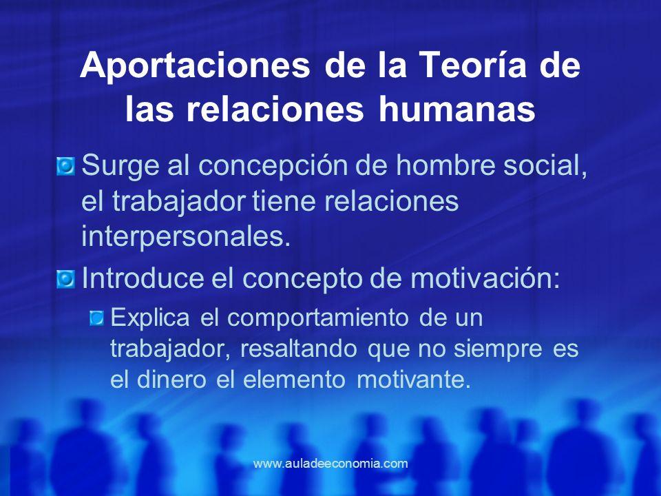 www.auladeeconomia.com Aportaciones de la Teoría de las relaciones humanas Surge al concepción de hombre social, el trabajador tiene relaciones interp