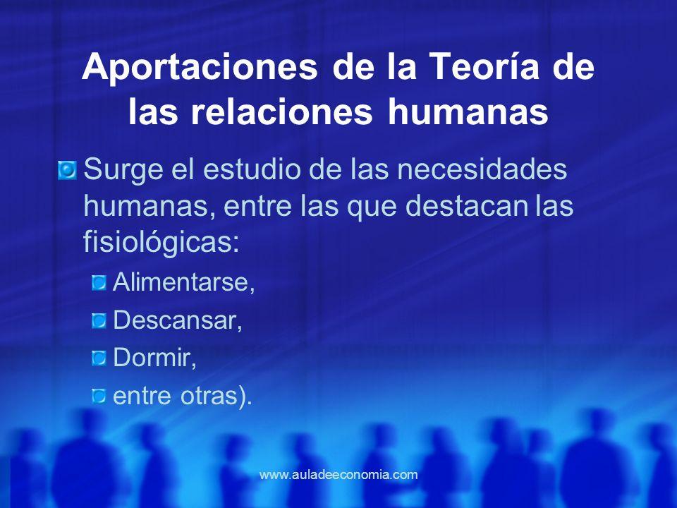 www.auladeeconomia.com Aportaciones de la Teoría de las relaciones humanas Surge el estudio de las necesidades humanas, entre las que destacan las fis