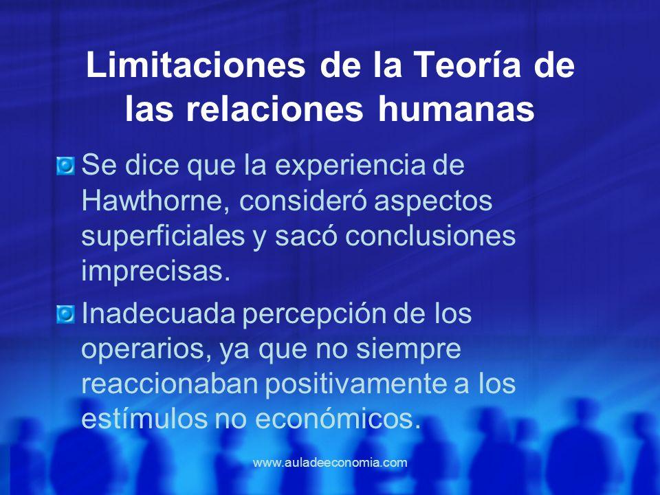 www.auladeeconomia.com Limitaciones de la Teoría de las relaciones humanas Se dice que la experiencia de Hawthorne, consideró aspectos superficiales y
