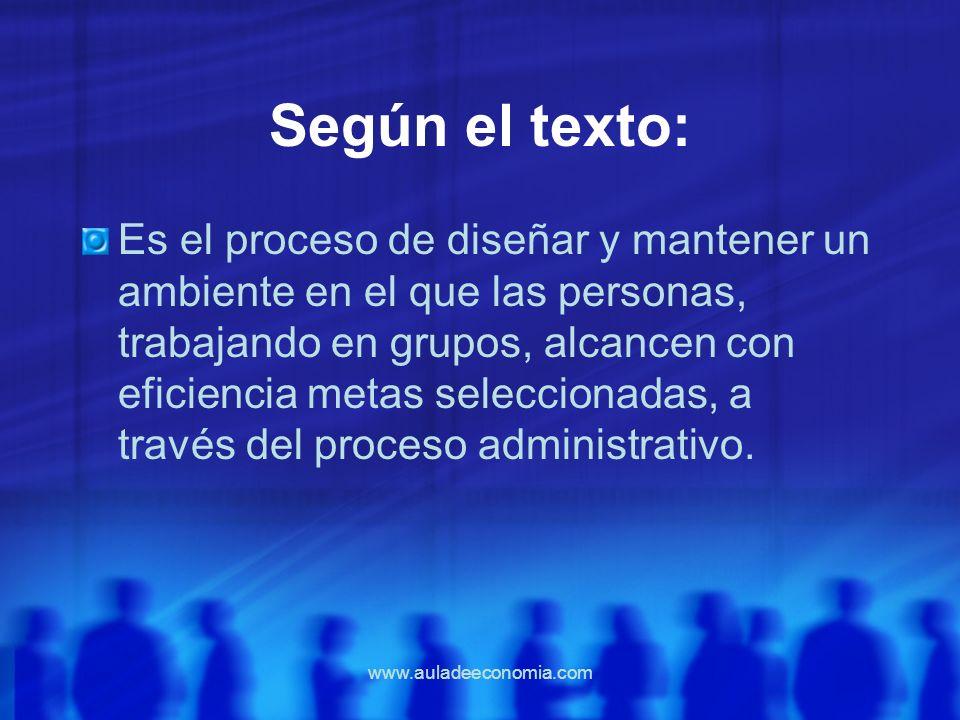 www.auladeeconomia.com Según el texto: Es el proceso de diseñar y mantener un ambiente en el que las personas, trabajando en grupos, alcancen con efic