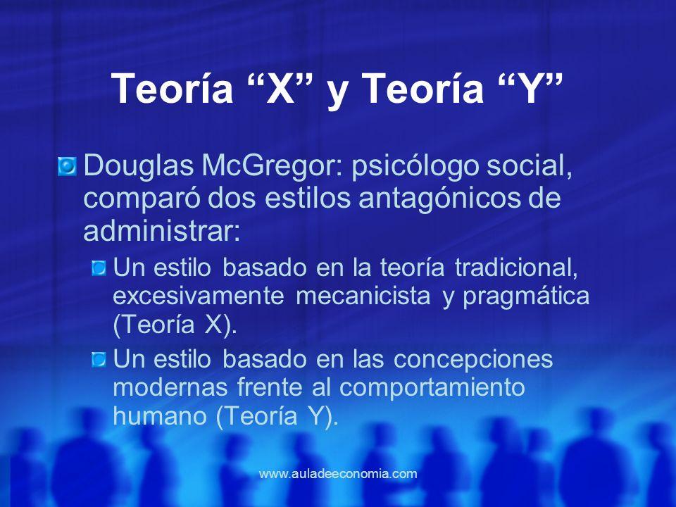 www.auladeeconomia.com Teoría X y Teoría Y Douglas McGregor: psicólogo social, comparó dos estilos antagónicos de administrar: Un estilo basado en la
