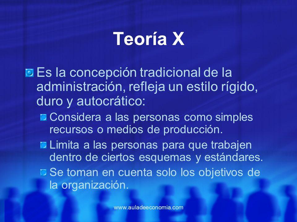 www.auladeeconomia.com Teoría X Es la concepción tradicional de la administración, refleja un estilo rígido, duro y autocrático: Considera a las perso