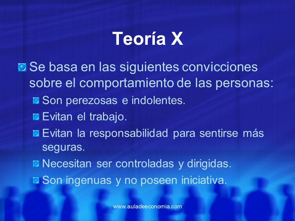 www.auladeeconomia.com Teoría X Se basa en las siguientes convicciones sobre el comportamiento de las personas: Son perezosas e indolentes. Evitan el