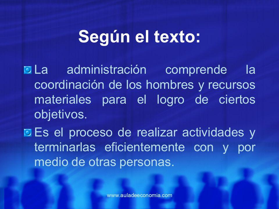 www.auladeeconomia.com Según el texto: La administración comprende la coordinación de los hombres y recursos materiales para el logro de ciertos objet